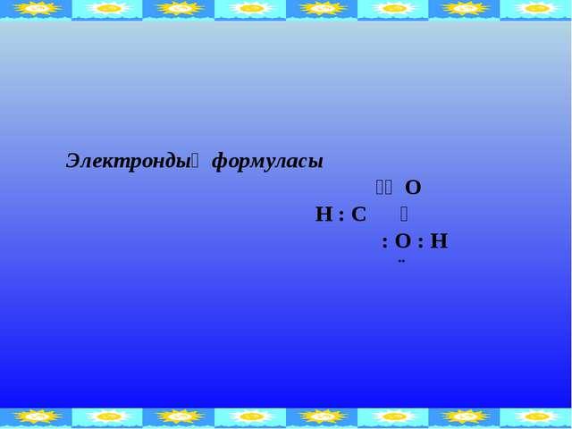Электрондық формуласы ꞉꞉ O H : C ̤ : O : H ¨
