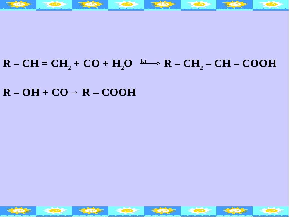 R – CH = CH2 + CO + H2O kt R – CH2 – CH – COOH R – OH + CO→ R – COOH
