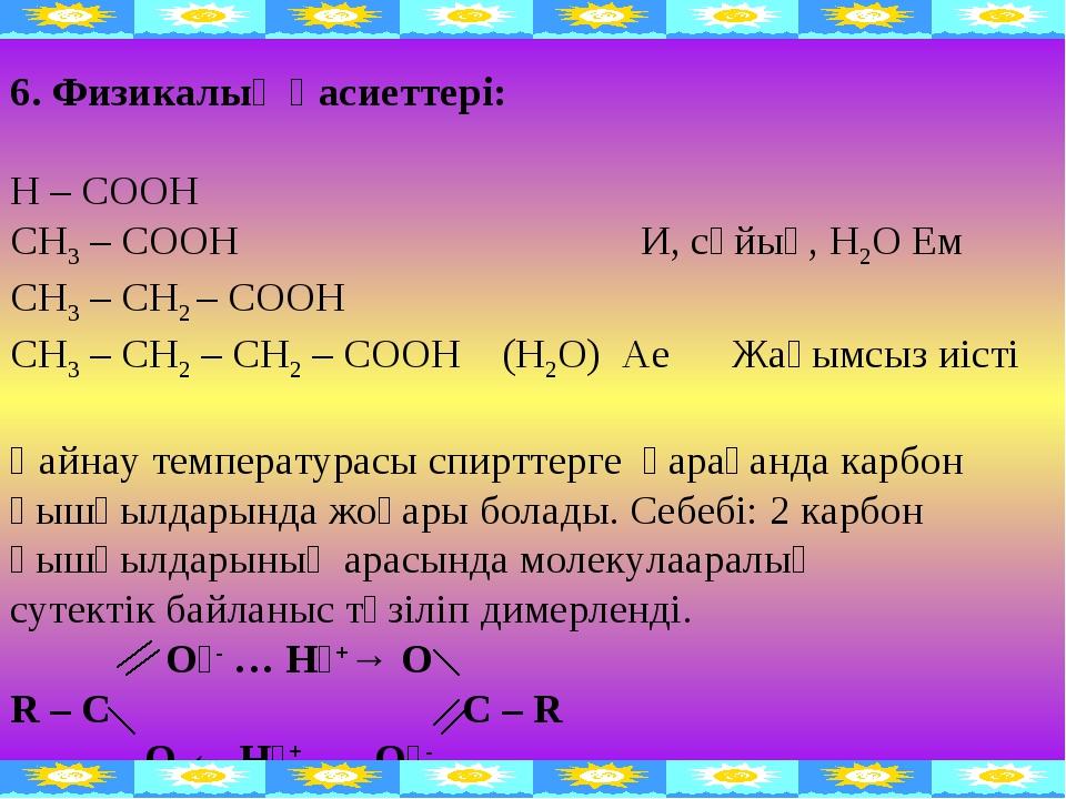 6. Физикалық қасиеттері: Н – СООН СН3 – СООН И, сұйық, Н2О Ем СН3 – СН2 – СОО...