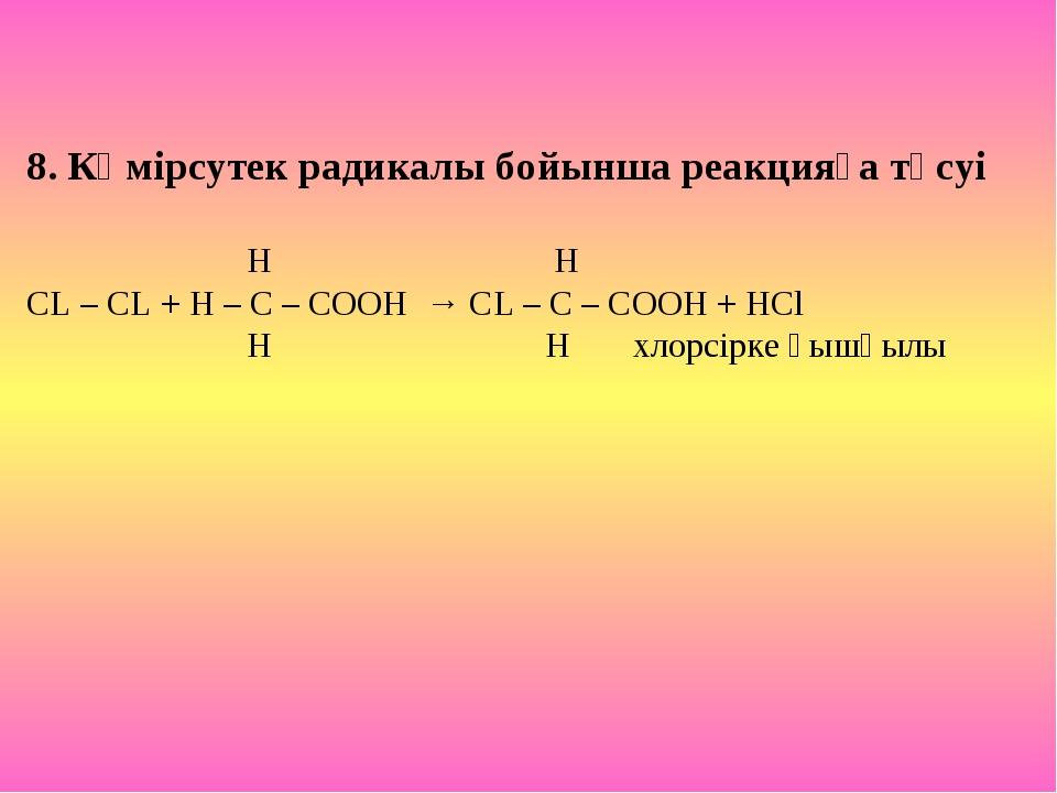 8. Көмірсутек радикалы бойынша реакцияға түсуі H H CL – CL + H – C – COOH → C...