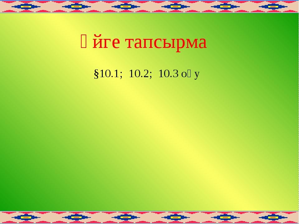 Үйге тапсырма §10.1; 10.2; 10.3 оқу