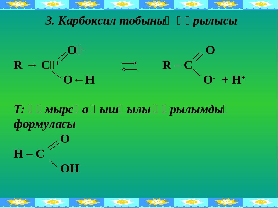 3. Карбоксил тобының құрылысы Оᵟ- O R → Cᵟ+ R – C О←Н O- + H+ Т: құмырсқа қыш...