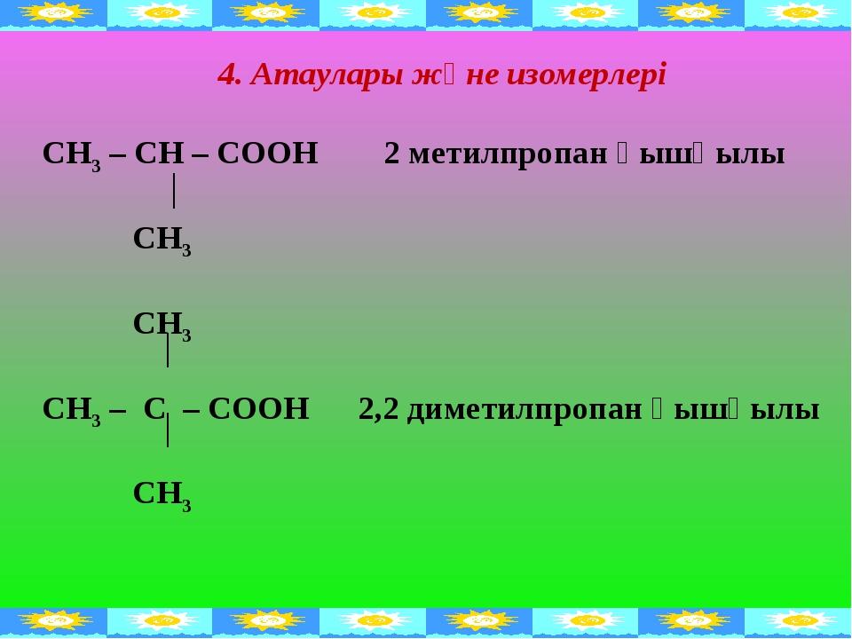 4. Атаулары және изомерлері СН3 – СН – СООН 2 метилпропан қышқылы СН3 СН3 СН3...