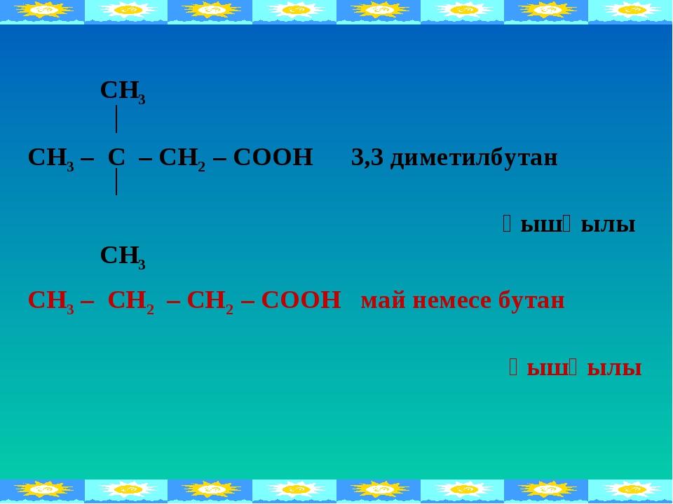 СН3 СН3 – С – СН2 – СООН 3,3 диметилбутан қышқылы СН3 СН3 – СН2 – СН2 – СООН...