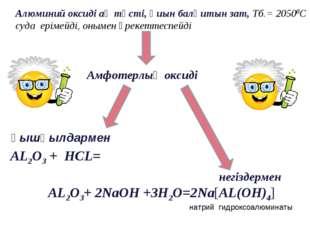 Алюминий оксиді ақ түсті, қиын балқитын зат, Тб.= 20500С суда ерімейді, оныме