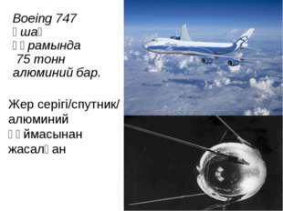 Boeing 747 ұшақ құрамында 75 тонн алюминий бар. Жер серігі/спутник/ алюминий