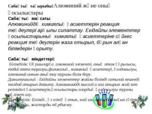 Сабақтың тақырыбы:Алюминий және оның қосылыстары Сабақтың мақсаты: Алюминийді
