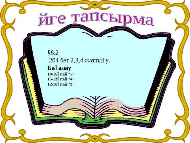 "§8.2 204 бет 2,3,4 жаттығу. Бағалау 18-16ұпай ""5"" 15-13ұпай ""4"" 12-10ұпай ""3"""