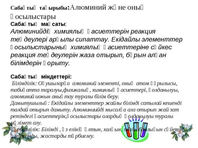 Сабақтың тақырыбы:Алюминий және оның қосылыстары Сабақтың мақсаты: Алюминийді...