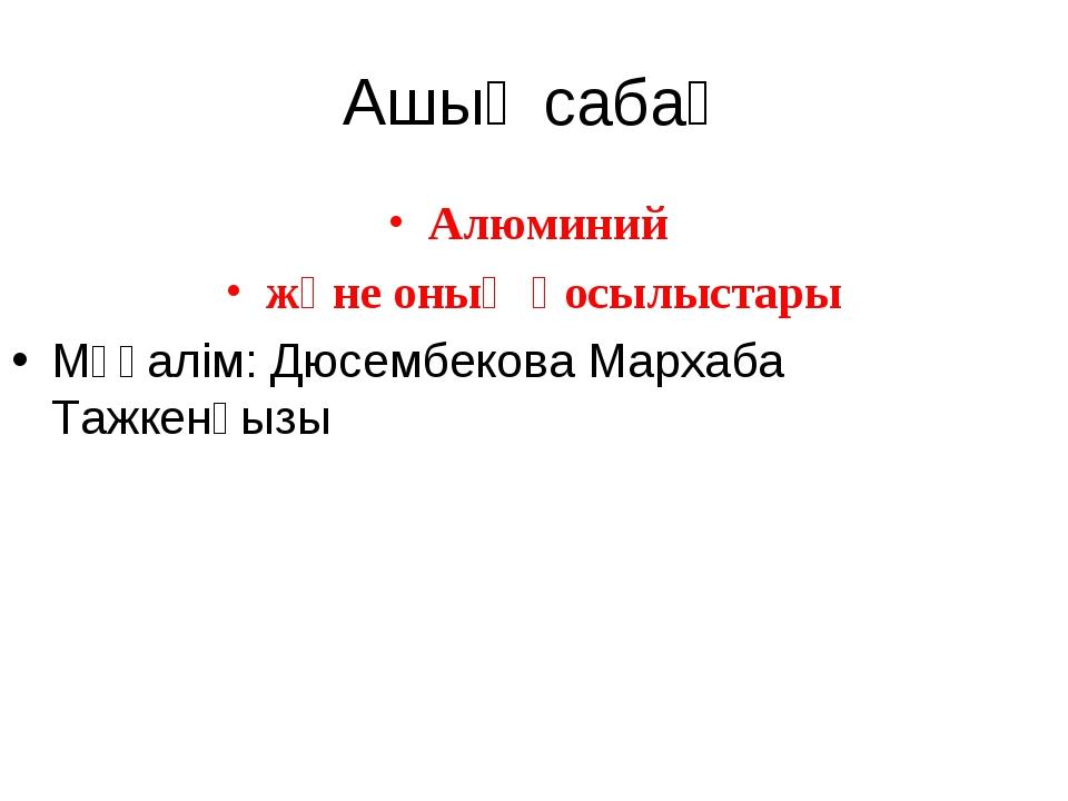 Ашық сабақ Алюминий және оның қосылыстары Мұғалім: Дюсембекова Мархаба Тажкен...