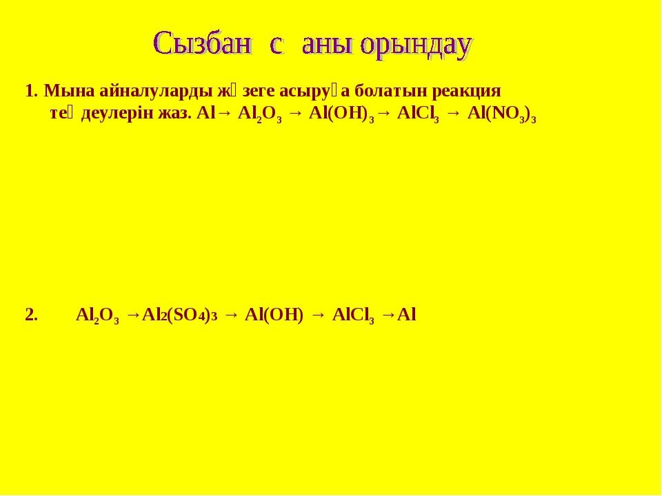 1. Мына айналуларды жүзеге асыруға болатын реакция теңдеулерін жаз. Al→ Al2O3...