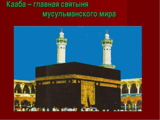 Кааба – главная святыня мусульманского мира