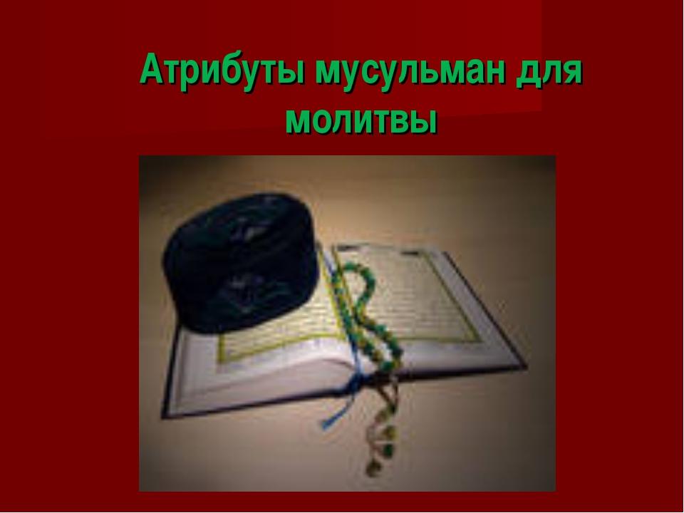 Атрибуты мусульман для молитвы