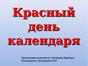 Красный день календаря Презентацию выполнила: Леонидова Вероника Руководитель