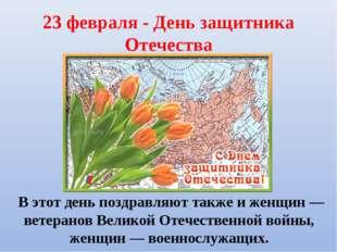 23 февраля - День защитника Отечества В этот день поздравляют также и женщин