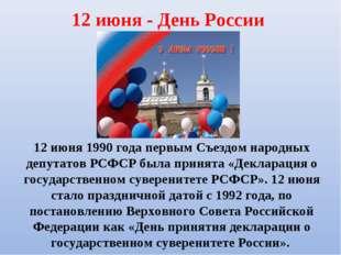12 июня - День России 12 июня 1990 года первым Съездом народных депутатов РСФ