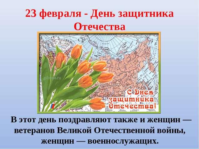 23 февраля - День защитника Отечества В этот день поздравляют также и женщин...
