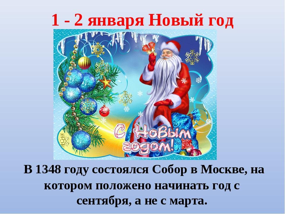 1 - 2 января Новый год В 1348 году состоялся Собор в Москве, на котором полож...