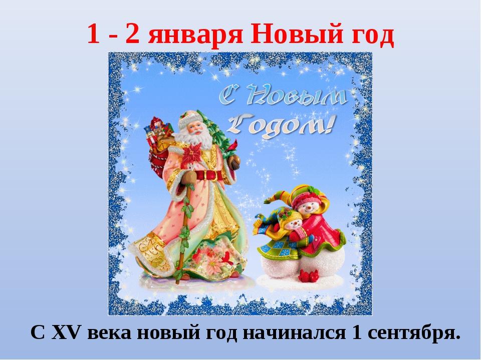 1 - 2 января Новый год С XV века новый год начинался 1 сентября.