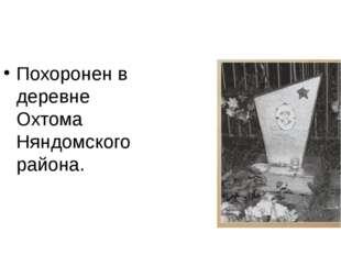Похоронен в деревне Охтома Няндомского района.