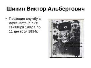 Шикин Виктор Альбертович Проходил службу в Афганистане с 26 сентября 1982 г.