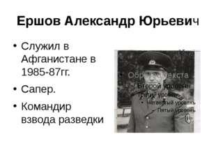 Ершов Александр Юрьевич Служил в Афганистане в 1985-87гг. Сапер. Командир взв