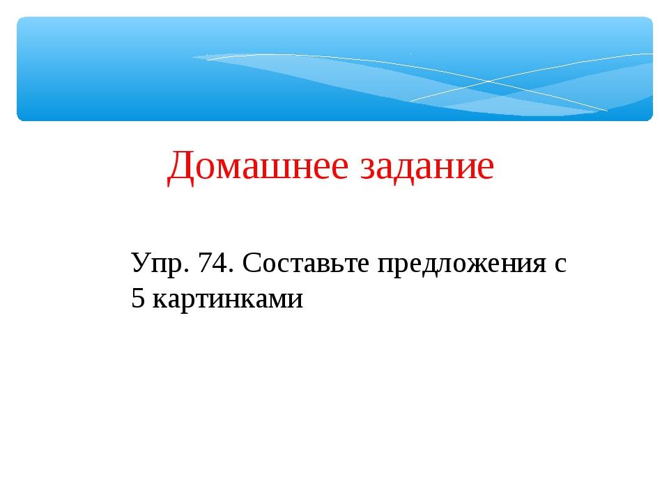 Домашнее задание Упр. 74. Составьте предложения с 5 картинками