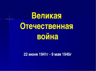 Великая Отечественная война 22 июня 1941г - 9 мая 1945г