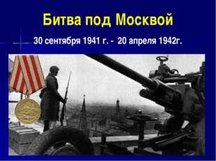 Битва под Москвой 30 сентября 1941 г. - 20 апреля 1942г.