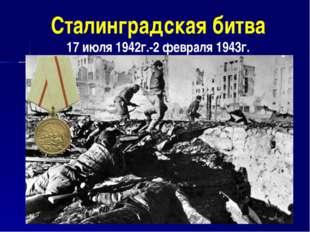Сталинградская битва 17 июля 1942г.-2 февраля 1943г.