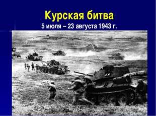 Курская битва 5 июля – 23 августа 1943 г.