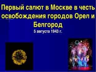 Первый салют в Москве в честь освобождения городов Орел и Белгород 5 августа