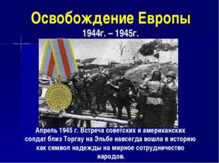 Освобождение Европы 1944г. – 1945г. Апрель 1945 г. Встреча советских и америк