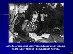 Акт о безоговорочной капитуляции фашистской Германии подписывает генерал –фел