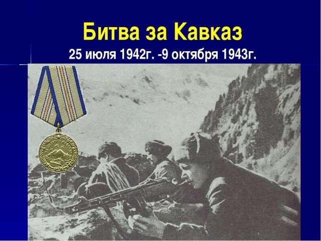 Битва за Кавказ 25 июля 1942г. -9 октября 1943г.