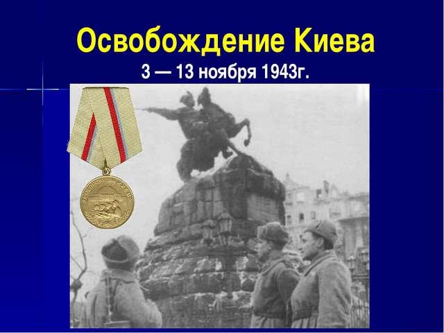 Освобождение Киева 3 — 13 ноября 1943г.