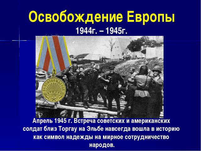 Освобождение Европы 1944г. – 1945г. Апрель 1945 г. Встреча советских и америк...