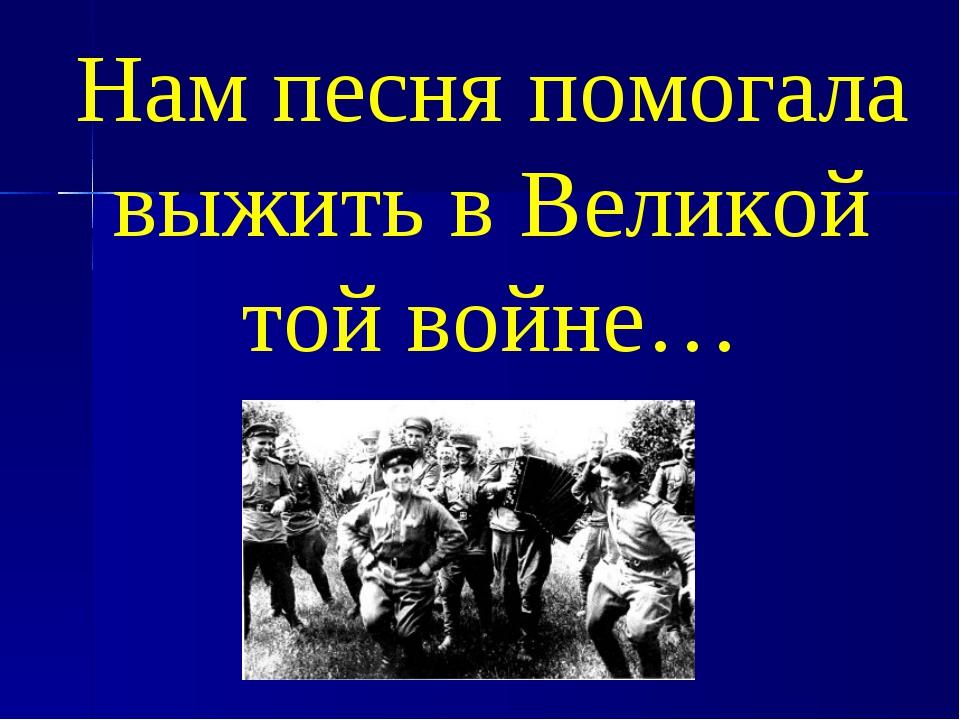 Нам песня помогала выжить в Великой той войне…