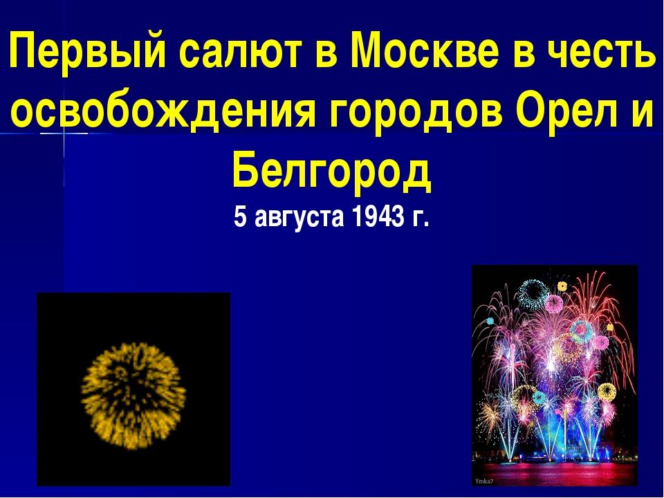 Первый салют в Москве в честь освобождения городов Орел и Белгород 5 августа...