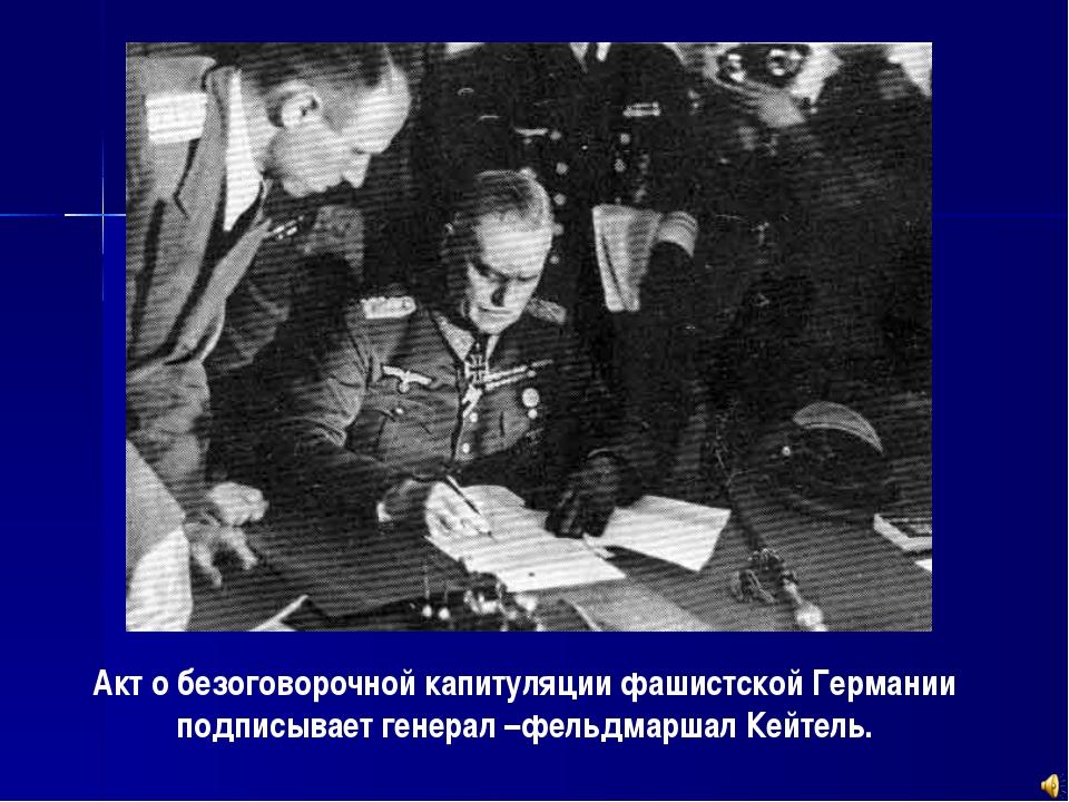 Акт о безоговорочной капитуляции фашистской Германии подписывает генерал –фел...