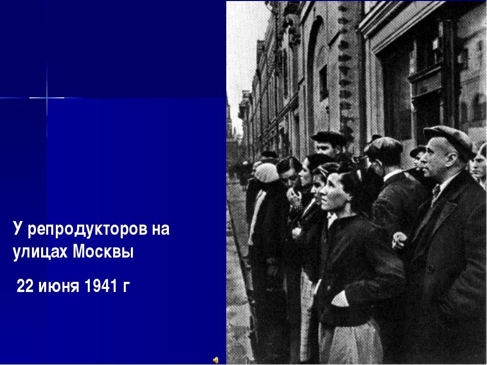 У репродукторов на улицах Москвы 22 июня 1941 г