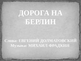 ДОРОГА НА БЕРЛИН Слова: ЕВГЕНИЙ ДОЛМАТОВСКИЙ Музыка: МИХАИЛ ФРАДКИН