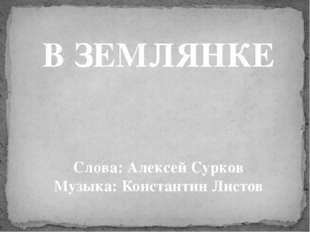 В ЗЕМЛЯНКЕ Слова: Алексей Сурков Музыка: Константин Листов