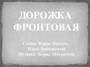ДОРОЖКА ФРОНТОВАЯ Слова: Борис Ласкин, Наум Лабковский Музыка: Борис Мокроусов