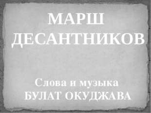 МАРШ ДЕСАНТНИКОВ Слова и музыка БУЛАТ ОКУДЖАВА
