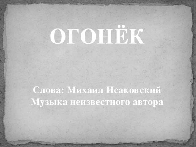ОГОНЁК Слова: Михаил Исаковский Музыка неизвестного автора