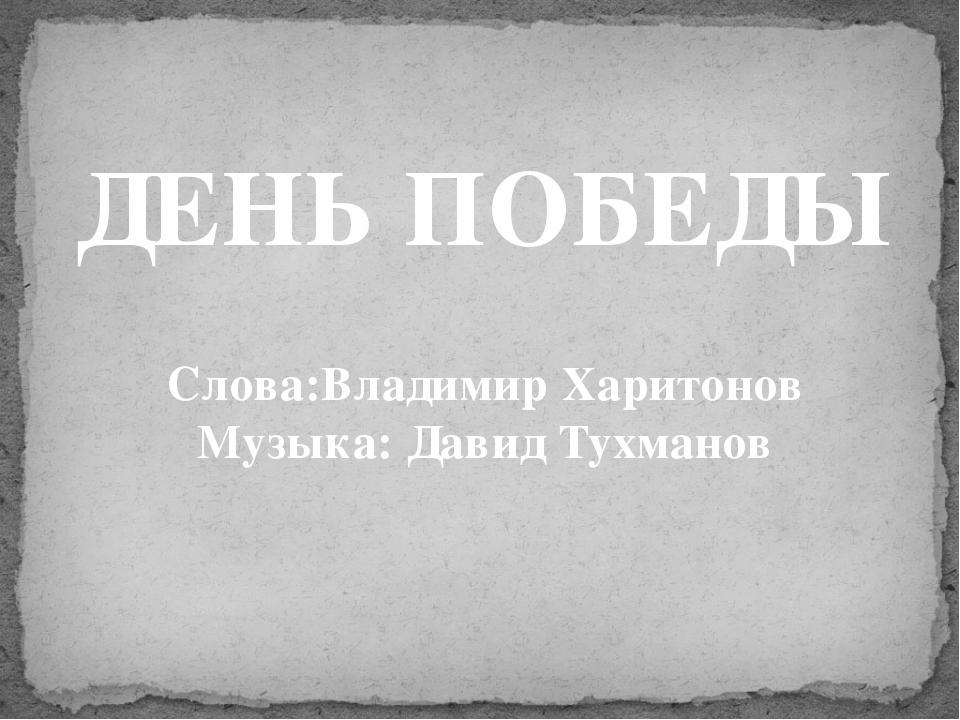 ДЕНЬ ПОБЕДЫ Слова:Владимир Харитонов Музыка: Давид Тухманов