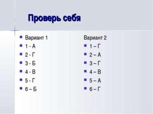Проверь себя Вариант 1 1 - А 2 - Г 3 - Б 4 - В 5 - Г 6 – Б Вариант 2 1 – Г 2