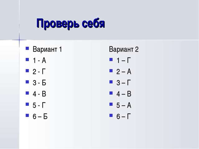 Проверь себя Вариант 1 1 - А 2 - Г 3 - Б 4 - В 5 - Г 6 – Б Вариант 2 1 – Г 2...