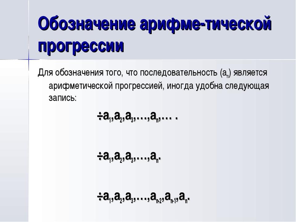 Обозначение арифме-тической прогрессии Для обозначения того, что последовател...